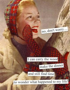 Anne Taintor: No, don't worry. I can carry the wood, make the dinner, and still find time to wonder what happened to my life! Vintage Humor, Retro Humor, Retro Funny, Sarcastic Quotes, Funny Quotes, Funny Memes, Anne Taintor, Haha Funny, Hilarious