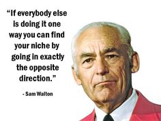 """""""If everybody else is doing it one way you can find your niche by going in exactly the opposite direction."""" - Sam Walton - More Sam Walton at http://www.evancarmichael.com/Famous-Entrepreneurs/591/summary.php"""