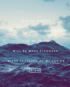 """Take me deeper than my feet could ever wander and my faith will be made stronger in the presence of my Savior""    -Oceans (Where feet may fail)"