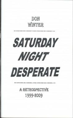"""Saturday Night Desperate  """"Saturday Night Desperate in my opinion is as good as poetry gets. I remember getting hit once with a baseball bat...and the force of the blow spun me around towards a girl who was laughing. Sometimes poetry will have the same effect on me. Reading Tom McGrath's Letter to an Imaginary Friend was like that. Your poetry hits me like that."""" ---Todd Moore  http://www.donwinterpoetrybooksonline.com/free-e-book-saturday-night-desperate.html"""