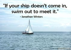 """If your ship doesn't come in, swim out to meet it."" – Jonathan Winters"