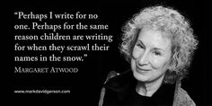 """""""Perhaps I write for no one. Perhaps for the same reason children are writing for when they scrawl their names in the snow.""""   – Margaret Atwood • http://www.markdavidgerson.com"""