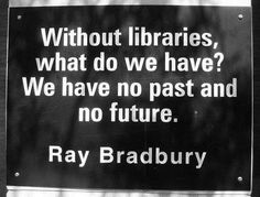 Without libraries, what do we have? We have no past and no future. Ray Bradbury