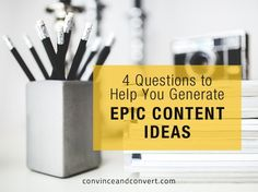 4 Questions to Help You Generate Epic Content Ideas - @jaybaer