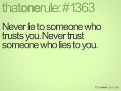 Never lie to someone who trusts you.  Nver trust someone who lies to you.