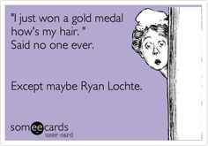'I just won a gold medal how's my hair. ' Said no one ever. Except maybe Ryan Lochte.