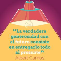 """""""La verdadera generosidad con el futuro consiste en entregarlo todo al presente"""" - Cita de Albert Camus"""