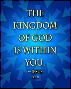 The Kingdom of God is within you. —Jesus.