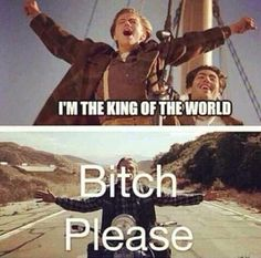 I'm the King of the World - Jack - Titanic. Bitch please - Jax - Sons of Anarchy