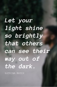 """""""Let your light shine so brightly that others can see their way out of the dark."""" - Katrina Mayer From 5 Min Fri on the School of Greatness podcast"""