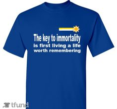 Check out The key to immortality fundraiser t-shirt. Buy one & share it to help support the campaign!
