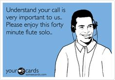 Funny Workplace Ecard: Understand your call is very important to us.. Please enjoy this forty minute flute solo..