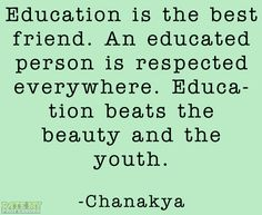 """Education is the best friend. An educated person is respected everywhere. Education beats the beauty and the youth."" -Chanakya  More education-related quotes here."