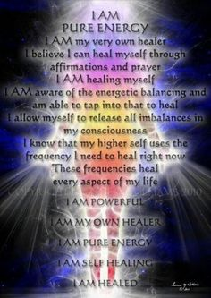*I am pure energy, I am my very own healer. I believe I can heal myself through affirmations and prayer. I am healing myself. I am aware if the energies balancing and am able to tap into that to heal, I allow myself to release all imbalances in my consciousness. I know that higher self uses the frequency I need to heal right now. These frequencies heal every aspect of my life. I am powerful. I am my own healer. I am pure energy. I am self healing. I am healed.