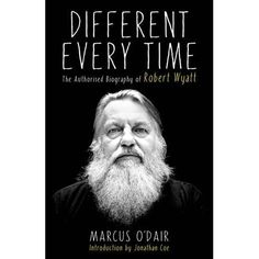 Different every time: the authorised biography of Robert Wyatt by Marcus O'Dair