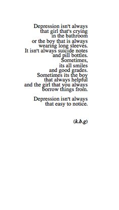 depresion isn't always that girl that's crying in the bathroom or the boy that is always wearing long sleeves. it isn't alway suicide notes and pill bottles. sometimes, its all smiles and good grades. seomtimes its the oy that always helpful and the girl that you always borrow things from. depession isn't always that easy to notice