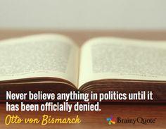 Never believe anything in politics until it has been officially denied. / Otto von Bismarck