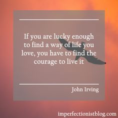 """""""If you are lucky enough to find a way of life you love, you have to find the courage to live it."""" -John Irving"""