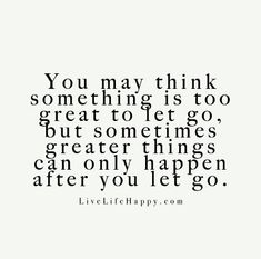 You may think something is too great to let go, but sometimes greater things can only happen after you let go.