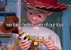 Because of Disney... we take care of our toys. Toy story