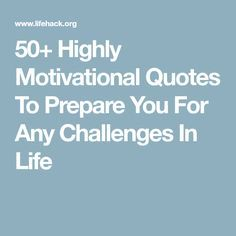 50+ Highly Motivational Quotes To Prepare You For Any Challenges In Life