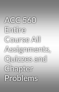 """Read """"ACC 560 Entire Course All Assignments, Quizzes and Chapter Problems"""" #wattpad #random Visit Now for more Assignments and Complete Courses:  www.hwguides.com"""