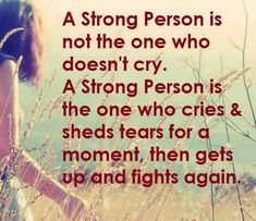 A strong person is not the one who doesn't cry. A strong person is the one who cries and sheds tears for a moment then gets up and fights again.