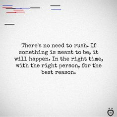 There's No Need To Rush. If Something Is Meant To Be, It Will Happen There's no need to rush. If something is meant to be, it will happen. In the right time, with the right person, for the best reason. Typed Quotes, Poem Quotes, Poems, Right Time, Hand Type, Meant To Be, Cards Against Humanity, Good Things, Shit Happens