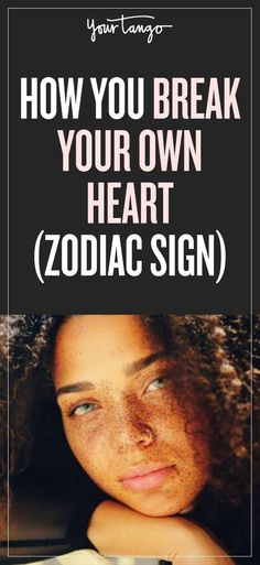 This is how you break your own heart, based on your zodiac sign!