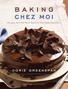 A must have, the new baking classic!: Baking Chez Moi: Recipes from My Paris Home to Your Home Anywhere by Dorie Greenspan