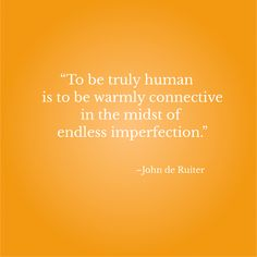 """""""To be truly human is to be warmly connective in the midst of endless imperfection.""""–John de Ruiter"""