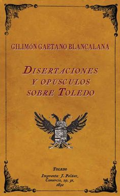 Disertaciones y Opúsculos sobre Toledo, por Gilimón Gaetano Blancalana