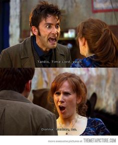 I love Donna. She's funny, sassy, and awesome. She saved The Doctor, Rose, The Meta-Crisis Doctor, Jack, Mickey, Sarah Jane, Martha, Jackie, and the whole freaking universe basically. I do miss her. I wish she would come back.