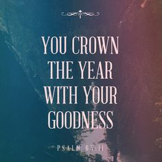 """You crown the year with Your goodness."" - Psalm 65:11"