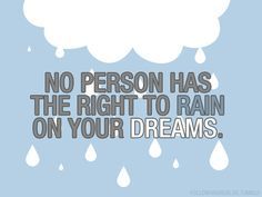 no person has the right to rain on your dreams