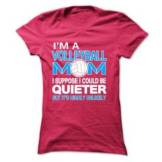 IM A VOLLEYBALL MOM, I SUPPOSE I COULD BE QUIETER, BUT ITS HIGHLY UNLIKELY