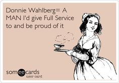 Donnie Wahlberg= A MAN I'd give Full Service to and be proud of it.