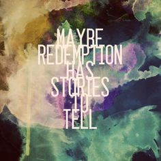 //Maybe redemption has stories to tell, maybe forgiveness is right where you fell...