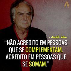 Não acredito em pessoas que se complementam. Acredito em pessoas que se somam. – Arnaldo Jabor