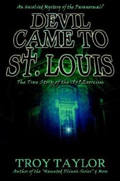 The Devil Came to Saint Louis by Troy Taylor the real story of the Exorcist... MUST read!
