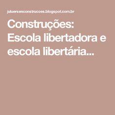 Construções: Escola libertadora e escola libertária...