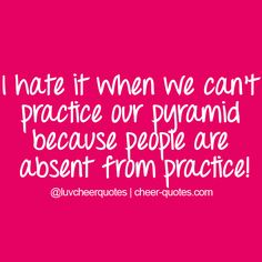 I hate it when we can't practice our pyramid because people are absent from practice!
