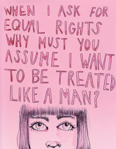 When I ask for equal rights why must you assume I want to be treated like a man?