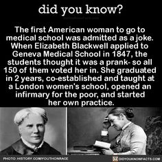 The first American woman to go to medical school was admitted as a joke. When Elizabeth Blackwell applied to Geneva Medical School in 1847 the students thought it was a prank- so all 150 of them voted her in. She graduated in 2 years co-established. Faith In Humanity Restored, Wtf Fun Facts, Strange Facts, Interesting History, Interesting Facts, Badass Women, Women In History, Today In History, Black History