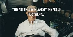 The art of love is largely the art of persistence. - Albert Ellis at Lifehack QuotesMore great quotes at http://quotes.lifehack.org/by-author/albert-ellis/