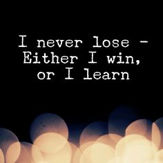""""""" I never lose - either I win, or I learn """""""