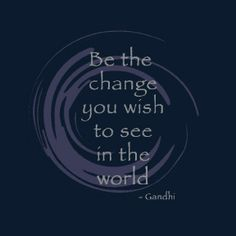 "This is one of my all-time favorite quotes. ""Be the change you wish to see in the world.""  Teach your children not to hate and the ripple effect will go on and on."