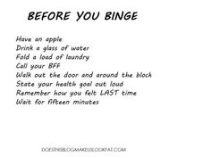 BEFORE YOU BINGE!! Have an apple, drink a glass of water, fold a load of laundry,call your bff, walk out the door and around the block,state your  health goal out loud, remember how you felt last time, wait for 15 min.