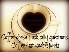 Coffee doesn't ask silly questions. Coffee just understands.