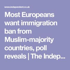 Most Europeans want immigration ban from Muslim-majority countries, poll reveals   The Independent